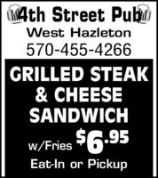 4th Street PubiWest Hazleton570-455-4266GRILLED STEAK& CHEESESANDWICHw/Fries 6.95Eat-In or PickupW, 4th Street Pubi West Hazleton 570-455-4266 GRILLED STEAK & CHEESE SANDWICH w/Fries 6.95 Eat-In or Pickup W,