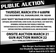 "PUBLIC AUCTIONTHURSDAY, MARCH 5TH @ 6:00PM732 HIGHWAY 93, SUGARLOAF, PA 18249LOUIS ""BOOTY"" BELTRAMI ESTATE AND DANIEL BOBBY ESTATEANTIQUES, BAR ADVERTISING, COINS-SILVER, COLLECTIBLES, CAST IRON TOYS,EPHEMERA, VINTAGE MILITARY MODELS FURNITURE,VINTAGE RADIO RCA & VICTROLA RADIOS, RETRO FURNITURE, PRIMITIVES,VINTAGE CHRISTMAS, DEPRESSION GLASS, AND MUCH MORE!ONSITE AUCTION MARCH 21GUN AUCTION MARCH 22PICS @ WW.AUCTIONZIP.COM ID 34246Ron Berger Auctioneer AU 5813Joe Disabella Apprentice AA19681Call or text 610-573-1874 PUBLIC AUCTION THURSDAY, MARCH 5TH @ 6:00PM 732 HIGHWAY 93, SUGARLOAF, PA 18249 LOUIS ""BOOTY"" BELTRAMI ESTATE AND DANIEL BOBBY ESTATE ANTIQUES, BAR ADVERTISING, COINS-SILVER, COLLECTIBLES, CAST IRON TOYS, EPHEMERA, VINTAGE MILITARY MODELS FURNITURE, VINTAGE RADIO RCA & VICTROLA RADIOS, RETRO FURNITURE, PRIMITIVES, VINTAGE CHRISTMAS, DEPRESSION GLASS, AND MUCH MORE! ONSITE AUCTION MARCH 21 GUN AUCTION MARCH 22 PICS @ WW.AUCTIONZIP.COM ID 34246 Ron Berger Auctioneer AU 5813 Joe Disabella Apprentice AA19681 Call or text 610-573-1874"