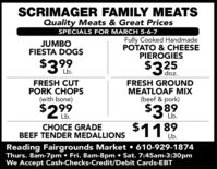 SCRIMAGER FAMILY MEATSQuality Meats & Great PricesSPECIALS FOR MARCH 5-6-7JUMBOFIESTA DOGSFully Cooked HandmadePOTATO & CHEESEPIEROGIES$399$325Lb.doz.FRESH CUTPORK CHOPS(with bone)FRESH GROUNDMEATLOAF MIX(beef & pork)$389$11$299Lb.Lb.89CHOICE GRADEBEEF TENDER MEDALLIONSLb.Reading Fairgrounds Market  610-929-1874Thurs. 8am-7pm  Fri. 8am-8pm  Sat. 7:45am-3:30pmWe Accept Cash-Checks-Credit/Debit Cards-EBT SCRIMAGER FAMILY MEATS Quality Meats & Great Prices SPECIALS FOR MARCH 5-6-7 JUMBO FIESTA DOGS Fully Cooked Handmade POTATO & CHEESE PIEROGIES $399 $325 Lb. doz. FRESH CUT PORK CHOPS (with bone) FRESH GROUND MEATLOAF MIX (beef & pork) $389 $11 $299 Lb. Lb. 89 CHOICE GRADE BEEF TENDER MEDALLIONS Lb. Reading Fairgrounds Market  610-929-1874 Thurs. 8am-7pm  Fri. 8am-8pm  Sat. 7:45am-3:30pm We Accept Cash-Checks-Credit/Debit Cards-EBT