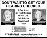 DON'T WAIT TO GET YOURHEARING CHECKED.It Can MakeAll The Differencein Your Life.Call Us for anAppointmentToday!Dr. Beth A. CzarneckiAudiologistDr. Marcia Bowman- GilbertAudiologistAdvancedAudiologyGINTEGRATEDMEDICALGROUP, P.C.HEAR TODAY, ENJOY TOMORROW570-621-5005  advancedaudiology.org100 Schuylkill Medical Plaza, Suite 203, Pottsville DON'T WAIT TO GET YOUR HEARING CHECKED. It Can Make All The Difference in Your Life. Call Us for an Appointment Today! Dr. Beth A. Czarnecki Audiologist Dr. Marcia Bowman- Gilbert Audiologist Advanced Audiology G INTEGRATED MEDICAL GROUP, P.C. HEAR TODAY, ENJOY TOMORROW 570-621-5005  advancedaudiology.org 100 Schuylkill Medical Plaza, Suite 203, Pottsville