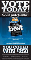 "VOTETODAY!Honor your favorite businesses by voting themCAPE COD' BEST!*2020 *|CAPE COD'SbestThe Official CommunityChoice AwardsCAPE COD TIMESBallots must be received by:March 20Vote online at:CapeCodTimes.com/contestsYOU COULDWIN $250*OFFICIAL RULES NO PUROHASE NECESSARY TO ENTER o vone and be eligible for the 5250 prie, at least 2s categories must be filed in S20 priae is a Gift Cardfor complete official rden goe to capecodtimetCom/contrits#CapeCodsBestCAPE COD TIMES#CapeCodsBest""Cape Cod's Best "" program brings together the full marketing power of GateHouse Media publications acroes Cape Codincluding Cape Cod Times, larnstable Patriot, Bourne Courier. The Bulletin, The Cape Codder. The Register, SandwichBeoadsider and Provincetown Banner. Ask your multi-media sales executive how to harmess the power for your business VOTE TODAY! Honor your favorite businesses by voting them CAPE COD' BEST! *2020 * 