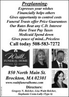 Preplanning:Expresses your wishesFinancially helps othersGives opportunity to control costsFuneral Trusts offer Price GuaranteesOur Rates Beat any C.D. InterestHave Trust Pay TaxesMedicaid Spend downGives peace of mind...PricelessCall today 508-583-7272WaittFUNERAL HOMETRADITIONALCREMATION850 North Main St.Brockton, MA 02301www.waittfuneralhome.comDirectors:Gregory N. Belcher, Lisa Waitt Belcher,Stephanie Costa-Lally (Type 6)NW-CN13876148 Preplanning: Expresses your wishes Financially helps others Gives opportunity to control costs Funeral Trusts offer Price Guarantees Our Rates Beat any C.D. Interest Have Trust Pay Taxes Medicaid Spend down Gives peace of mind...Priceless Call today 508-583-7272 Waitt FUNERAL HOME TRADITIONAL CREMATION 850 North Main St. Brockton, MA 02301 www.waittfuneralhome.com Directors: Gregory N. Belcher, Lisa Waitt Belcher, Stephanie Costa-Lally (Type 6) NW-CN13876148