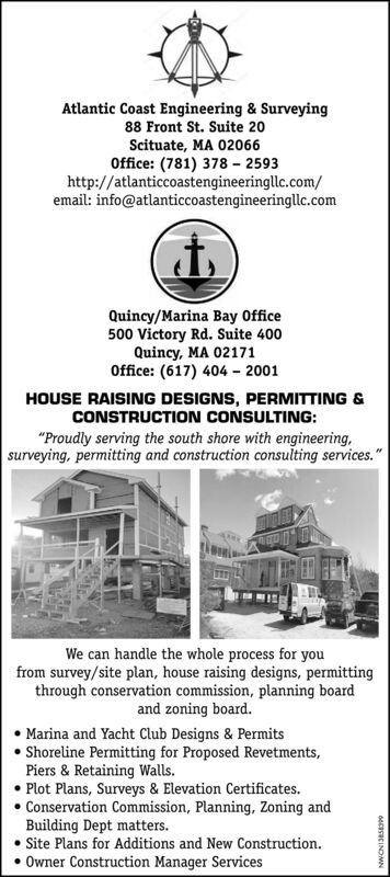 "Atlantic Coast Engineering & Surveying88 Front St. Suite 20Scituate, MA 02066Office: (781) 378 - 2593http://atlanticcoastengineeringllc.com/email: info@atlanticcoastengineeringllc.comQuincy/Marina Bay Office500 Victory Rd. Suite 400Quincy, MA 02171Office: (617) 404 - 2001HOUSE RAISING DESIGNS, PERMITTING &CONSTRUCTION CONSULTING:""Proudly serving the south shore with engineering,surveying, permitting and construction consulting services.""We can handle the whole process for youfrom survey/site plan, house raising designs, permittingthrough conservation commission, planning boardand zoning board. Marina and Yacht Club Designs & Permits Shoreline Permitting for Proposed Revetments,Piers & Retaining Walls. Plot Plans, Surveys & Elevation Certificates.Conservation Commission, Planning, Zoning andBuilding Dept matters. Site Plans for Additions and New Construction.Owner Construction Manager Services6oCeseCINOMN Atlantic Coast Engineering & Surveying 88 Front St. Suite 20 Scituate, MA 02066 Office: (781) 378 - 2593 http://atlanticcoastengineeringllc.com/ email: info@atlanticcoastengineeringllc.com Quincy/Marina Bay Office 500 Victory Rd. Suite 400 Quincy, MA 02171 Office: (617) 404 - 2001 HOUSE RAISING DESIGNS, PERMITTING & CONSTRUCTION CONSULTING: ""Proudly serving the south shore with engineering, surveying, permitting and construction consulting services."" We can handle the whole process for you from survey/site plan, house raising designs, permitting through conservation commission, planning board and zoning board.  Marina and Yacht Club Designs & Permits  Shoreline Permitting for Proposed Revetments, Piers & Retaining Walls.  Plot Plans, Surveys & Elevation Certificates. Conservation Commission, Planning, Zoning and Building Dept matters.  Site Plans for Additions and New Construction. Owner Construction Manager Services 6oCeseCINOMN"