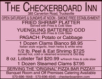 """THE CHECKERBOARD INN385 Carverton Road, TrucksvilleOPEN SATURDAYS & SUNDAYS AT NOON - SMOKE FREE ESTABLISHMENT!FRIED SHRIMP PLATTERServed with Fries & Cole SlawYUENGLING BATTERED CODServed with Fries & Cole SlawPAGACH: Potato or Cabbage1 Dozen Clams Bianco $8.95Italian style w/garlic, fresh herbs & white wine1/2 Ib. Peel & Eat Shrimp $7.25served hot, cold or steamed w/onions' & Óld Bay8 oz. Lobster Tail $20.99 w/french fries & cole slaw1 Dozen Steamed Clams $7.95SERVING THE ORIGINAL"""" PIZZA BAR PIZZA!!!Banquet Room and Off Premises Catering Available570-696-1648 - 570-696-4545 checkerboardinn.com THE CHECKERBOARD INN 385 Carverton Road, Trucksville OPEN SATURDAYS & SUNDAYS AT NOON - SMOKE FREE ESTABLISHMENT! FRIED SHRIMP PLATTER Served with Fries & Cole Slaw YUENGLING BATTERED COD Served with Fries & Cole Slaw PAGACH: Potato or Cabbage 1 Dozen Clams Bianco $8.95 Italian style w/garlic, fresh herbs & white wine 1/2 Ib. Peel & Eat Shrimp $7.25 served hot, cold or steamed w/onions' & Óld Bay 8 oz. Lobster Tail $20.99 w/french fries & cole slaw 1 Dozen Steamed Clams $7.95 SERVING THE ORIGINAL"""" PIZZA BAR PIZZA!!! Banquet Room and Off Premises Catering Available 570-696-1648 - 570-696-4545 checkerboardinn.com"""