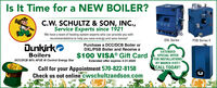 Is It Time for a NEW BOILER?C.W. SCHULTZ & SON, INC.,Service Experts since 1921We have a team of heating system experts who can provide you withrecommendations to help you save energy and save money!DXL SeriesPSB Series IIDunkirkoPurchase a DCC/DCB Boiler orDXL/PSB Boiler and Receive aEXTENDEDBoilersDCCIDCB 95% AFUE AI Control Energy Star$100 VISA® Gift CardSPECIAL OFFERFOR INSTALLATIONSBY MARCH 31ST!CALL TODAY!Extended offer expires 3-31-2020Call for your Appointment 570-822-8158Check us out online cwschultzandson.com Is It Time for a NEW BOILER? C.W. SCHULTZ & SON, INC., Service Experts since 1921 We have a team of heating system experts who can provide you with recommendations to help you save energy and save money! DXL Series PSB Series II Dunkirko Purchase a DCC/DCB Boiler or DXL/PSB Boiler and Receive a EXTENDED Boilers DCCIDCB 95% AFUE AI Control Energy Star $100 VISA® Gift Card SPECIAL OFFER FOR INSTALLATIONS BY MARCH 31ST! CALL TODAY! Extended offer expires 3-31-2020 Call for your Appointment 570-822-8158 Check us out online cwschultzandson.com