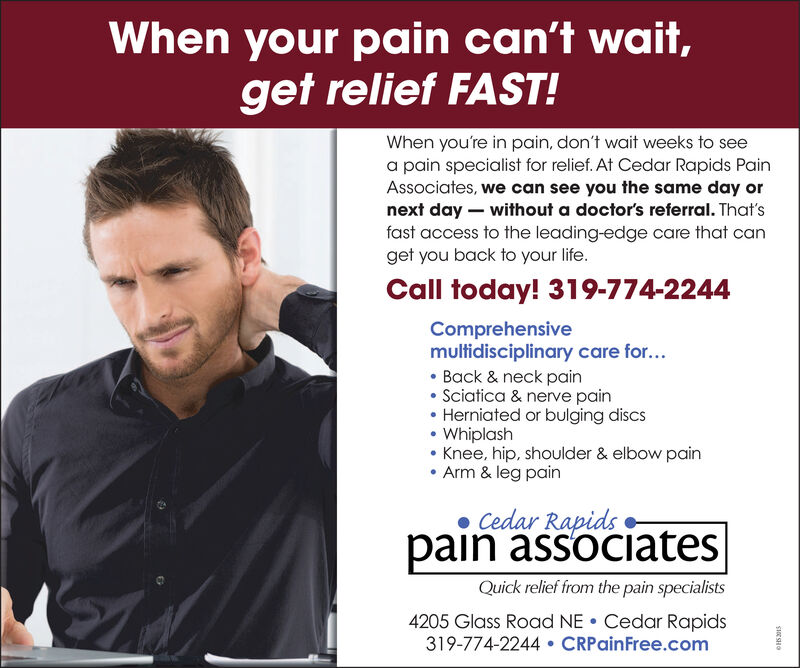 When your pain can't wait,get relief FAST!When you're in pain, don't wait weeks to seea pain specialist for relief. At Cedar Rapids PainAssociates, we can see you the same day ornext day  without a doctor's referral. That'sfast access to the leading-edge care that canget you back to your life.Call today! 319-774-2244Comprehensivemultidisciplinary care for... Back & neck painSciatica & nerve pain Herniated or bulging discs Whiplash Knee, hip, shoulder & elbow pain Arm & leg pain Cedar Rapidspain associatesQuick relief from the pain specialists4205 Glass Road NE  Cedar Rapids319-774-2244  CRPainFree.comSIE SHO When your pain can't wait, get relief FAST! When you're in pain, don't wait weeks to see a pain specialist for relief. At Cedar Rapids Pain Associates, we can see you the same day or next day  without a doctor's referral. That's fast access to the leading-edge care that can get you back to your life. Call today! 319-774-2244 Comprehensive multidisciplinary care for...  Back & neck pain Sciatica & nerve pain  Herniated or bulging discs  Whiplash  Knee, hip, shoulder & elbow pain  Arm & leg pain  Cedar Rapids pain associates Quick relief from the pain specialists 4205 Glass Road NE  Cedar Rapids 319-774-2244  CRPainFree.com SIE SHO