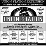 "UNION STATION EXTENSIONAVAILABLE FOR ANY PARTY CALL 319-364-9236ONIOWA LIVELowdown onRider-townCoaches Show  REvery TuesdayNightDoors Open at 4.EveryMondayNightat 5pmUNION STATIONlowa Basketball Specials$2 Apple Pie, $5 Bloody Mary's, $11 14"" 2 Topping Pizza,$2.75 Tallboys, $13.50 Domestic Buckets, $18.50 Premium Buckets,$2.50 Aluminum Bottles, $15 Aluminum BucketsThursdayMarch 5FridayMarch 6MondayMarch 9TuesdayMarch 10WednesdayMarch 11Beef Pot RoastSteak SandwichSanta Fe BurgerCountry FriedSteak, MashedPotatoes withBreaded$9.00Fish or Shrimpwith Potatoes andwith ChoiceTenderloinCarrots, Dessertof SideSandwich with$8.00Gravy and Corn$7.00Choice of Side$6.50with Choice of Side$7.00$7.00Includes Soft Drink, Tea or Coffee  Monday-Friday  11AM-2PM1724 16TH AVE. SW, CEDAR RAPIDS UNION STATION EXTENSION AVAILABLE FOR ANY PARTY CALL 319-364-9236 ON IOWA LIVE Lowdown on Rider-town Coaches Show   R Every Tuesday Night Doors Open at 4. Every Monday Night at 5pm UNION STATION lowa Basketball Specials $2 Apple Pie, $5 Bloody Mary's, $11 14"" 2 Topping Pizza, $2.75 Tallboys, $13.50 Domestic Buckets, $18.50 Premium Buckets, $2.50 Aluminum Bottles, $15 Aluminum Buckets Thursday March 5 Friday March 6 Monday March 9 Tuesday March 10 Wednesday March 11 Beef Pot Roast Steak Sandwich Santa Fe Burger Country Fried Steak, Mashed Potatoes with Breaded $9.00 Fish or Shrimp with Potatoes and with Choice Tenderloin Carrots, Dessert of Side Sandwich with $8.00 Gravy and Corn $7.00 Choice of Side $6.50 with Choice of Side $7.00 $7.00 Includes Soft Drink, Tea or Coffee  Monday-Friday  11AM-2PM 1724 16TH AVE. SW, CEDAR RAPIDS"