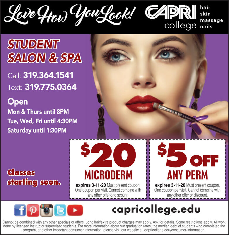 Lave Ftew You Leok!CAPRIcollege nailshairskinmassageSTUDENTSALON & SPACall: 319.364.1541Text: 319.775.0364OpenMon & Thurs until 8PMTue, Wed, Fri until 4:30PMSaturday until 1:30PM$20 $5 OFFClassesstarting soon.MICRODERMANY PERMexpires 3-11-20 Must present coupon.One coupon per visit. Cannot combine withany other offer or discount.expires 3-11-20 Must present coupon.One coupon per visit. Cannot combine withany other offer or discount.capricollege.eduCannot be combined with any other specials or offers. Long hair/extra product charges may apply. Ask for details. Some restrictions apply. All workdone by licensed instructor supervised students. For more information about our graduation rates, the median debt of students who completed theprogram, and other important consumer information, please visit our website at, capricollege.edu/consumer-information. Lave Ftew You Leok! CAPRI college nails hair skin massage STUDENT SALON & SPA Call: 319.364.1541 Text: 319.775.0364 Open Mon & Thurs until 8PM Tue, Wed, Fri until 4:30PM Saturday until 1:30PM $20 $5 OFF Classes starting soon. MICRODERM ANY PERM expires 3-11-20 Must present coupon. One coupon per visit. Cannot combine with any other offer or discount. expires 3-11-20 Must present coupon. One coupon per visit. Cannot combine with any other offer or discount. capricollege.edu Cannot be combined with any other specials or offers. Long hair/extra product charges may apply. Ask for details. Some restrictions apply. All work done by licensed instructor supervised students. For more information about our graduation rates, the median debt of students who completed the program, and other important consumer information, please visit our website at, capricollege.edu/consumer-information.