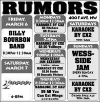 RUMORSMONDAYS8:30PM-12:3OAMKARAOKE BY CX2$5 Pitchers$5 Pizzas400 F AVE. NWFRIDAY,MARCH 6SATURDAYSKARAOKEBY CX2BILLYBOURBONBANDTUESDAYS7-9PMKARAOKE BY CX2$2.50 Tallboys9PM-1AMSUNDAYSWEDNESDAYS9:00PM-1:0OAMWEDNESDAYJAM SESSIONWESS-SIDEJAM8:30PM-12:30AMSATURDAY,MARCH 79:00PM-1:00AMKARAOKE BY CX2$3.50 Bombs$5 Domestic PitchersEVERY SUNDAY4-7PMTHURSDAYSCRANKSHAFT 8:30PM-12:3OAMKARAOKE BY CX2$6 All YouCan Eat WingsKARAOKEBY C24-8PMDRINK SPECIALS9PM-1AM6:30-8:30PM RUMORS MONDAYS 8:30PM-12:3OAM KARAOKE BY CX2 $5 Pitchers $5 Pizzas 400 F AVE. NW FRIDAY, MARCH 6 SATURDAYS KARAOKE BY CX2 BILLY BOURBON BAND TUESDAYS 7-9PM KARAOKE BY CX2 $2.50 Tallboys 9PM-1AM SUNDAYS WEDNESDAYS 9:00PM-1:0OAM WEDNESDAY JAM SESSION WESS- SIDE JAM 8:30PM-12:30AM SATURDAY, MARCH 7 9:00PM-1:00AM KARAOKE BY CX2 $3.50 Bombs $5 Domestic Pitchers EVERY SUNDAY 4-7PM THURSDAYS CRANKSHAFT 8:30PM-12:3OAM KARAOKE BY CX2 $6 All You Can Eat Wings KARAOKE BY C2 4-8PM DRINK SPECIALS 9PM-1AM 6:30-8:30PM