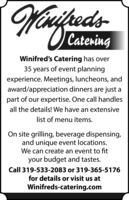hedsCateringWinifred's Catering has over35 years of event planningexperience. Meetings, luncheons, andaward/appreciation dinners are just apart of our expertise. One call handlesall the details! We have an extensivelist of menu items.On site grilling, beverage dispensing,and unique event locations.We can create an event to fityour budget and tastes.Call 319-533-2083 or 319-365-5176for details or visit us atWinifreds-catering.com heds Catering Winifred's Catering has over 35 years of event planning experience. Meetings, luncheons, and award/appreciation dinners are just a part of our expertise. One call handles all the details! We have an extensive list of menu items. On site grilling, beverage dispensing, and unique event locations. We can create an event to fit your budget and tastes. Call 319-533-2083 or 319-365-5176 for details or visit us at Winifreds-catering.com