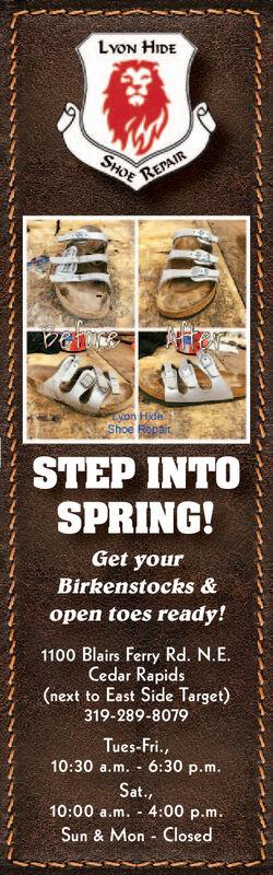 LvON HIDEREPAIRSHOEyon HideShoe RepairSTEP INTOSPRING!Get yourBirkenstocks &open toes ready!1100 Blairs Ferry Rd. N.E.Cedar Rapids(next to East Side Target)319-289-8079Tues-Fri.,10:30 a.m. - 6:30 p.m.Sat.,10:00 a.m. - 4:00 p.m.Sun & Mon - Closed LvON HIDE REPAIR SHOE yon Hide Shoe Repair STEP INTO SPRING! Get your Birkenstocks & open toes ready! 1100 Blairs Ferry Rd. N.E. Cedar Rapids (next to East Side Target) 319-289-8079 Tues-Fri., 10:30 a.m. - 6:30 p.m. Sat., 10:00 a.m. - 4:00 p.m. Sun & Mon - Closed