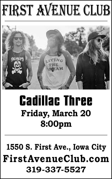 FIRST AVENUE CLUBSKINNESTHEREAMCadillac ThreeFriday, March 208:00pm1550 S. First Ave., Iowa CityFirstAvenueClub.com319-337-5527 FIRST AVENUE CLUB SKINNES THE REAM Cadillac Three Friday, March 20 8:00pm 1550 S. First Ave., Iowa City FirstAvenueClub.com 319-337-5527