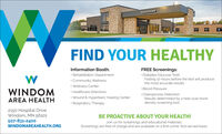 Hospital EntranceFIND YOUR HEALTHYFREE Screenings: Diabetes (Glucose Test)Fasting 12-hours before the test will producethe most accurate results.Information Booth: Rehabilitation Department Community Wellness· Wellness Center· Healthcare Directives Wound & Hyperbaric Healing Center· Respiratory Therapy Blood PressureWINDOMOsteoporosis DetectionResults determined by a heel scan bonedensity screening tool.AREA HEALTH2150 Hospital DriveWindom, MN 56101507-831-2400BE PROACTIVE ABOUT YOUR HEALTH!Join us for screenings and educational materials.Screenings are free of charge and are available on a first-come, first-served basis.WINDOMAREAHEALTH.ORG Hospital Entrance FIND YOUR HEALTHY FREE Screenings:  Diabetes (Glucose Test) Fasting 12-hours before the test will produce the most accurate results. Information Booth:  Rehabilitation Department  Community Wellness · Wellness Center · Healthcare Directives  Wound & Hyperbaric Healing Center · Respiratory Therapy  Blood Pressure WINDOM Osteoporosis Detection Results determined by a heel scan bone density screening tool. AREA HEALTH 2150 Hospital Drive Windom, MN 56101 507-831-2400 BE PROACTIVE ABOUT YOUR HEALTH! Join us for screenings and educational materials. Screenings are free of charge and are available on a first-come, first-served basis. WINDOMAREAHEALTH.ORG