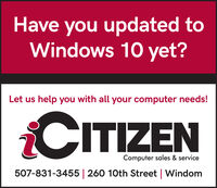 Have you updated toWindows 10 yet?Let us help you with all your computer needs!CITIZENComputer sales & service507-831-3455   260 10th Street   Windom Have you updated to Windows 10 yet? Let us help you with all your computer needs! CITIZEN Computer sales & service 507-831-3455   260 10th Street   Windom