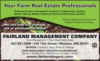Your Farm Real Estate ProfessionalsProfessional farm management services in Cottonwood, Jackson,Martin, Murray, Nobles, Redwood, Rock and Watonwan counties.Full real estate service from thelisting through the closing.We can help you manage,sell or purchase farmland.FAIRLAND MANAGEMENT COMPANYFarm Management  Farm Real Estate Sales507-831-2808 339 11th Street Windom, MN 56101BROKERS: Cynthia K. Moen & Klay D. WalingaFARM MANAGEMENT ADVISORS/SALESPERSONS:Steven J. Hiniker & Charles P. Dewanz & Cody I. Adrianwww.fairlandmgmt.com Your Farm Real Estate Professionals Professional farm management services in Cottonwood, Jackson, Martin, Murray, Nobles, Redwood, Rock and Watonwan counties. Full real estate service from the listing through the closing. We can help you manage, sell or purchase farmland. FAIRLAND MANAGEMENT COMPANY Farm Management  Farm Real Estate Sales 507-831-2808 339 11th Street Windom, MN 56101 BROKERS: Cynthia K. Moen & Klay D. Walinga FARM MANAGEMENT ADVISORS/SALESPERSONS: Steven J. Hiniker & Charles P. Dewanz & Cody I. Adrian www.fairlandmgmt.com