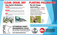 """CLEAN, DRAIN, DRYPLANTING POLLINATORSStop Aquatic HitchhickersCLEAN off visible aquatic plants, animals and mudfrom all equipment before leaving water access.Bee the Change""""Lawns to Legumes""""Pollinator Grant Program-Windom Coming spring of 2020, SIGN UP NOW! Planting flowers and trees Up to 90% cost share available Helping a federally endangered species Bumble bee photo challengeDRAIN watercraft bilge, livewell, motor and otherwater containing devices before leaving water access.DRY everything for at least five days OR wipe with atowel before reuse.RustyPatchedBumbleBeeCOME AND SEE US AT THE FARM AND HOME SHOW!COTTONWOOD COUNTYENVIRONMENTAL OFFICESTOP AQUATICHITCHHIKERS!Soil and Water Conservation District507-831-1153 Ext. 3   210 10th Street, Windomwww.cottonwoodswcd.orgBe A Good Steward. Clean Drain. DryStepAquatichhi.gounty.Minn CLEAN, DRAIN, DRY PLANTING POLLINATORS Stop Aquatic Hitchhickers CLEAN off visible aquatic plants, animals and mud from all equipment before leaving water access. Bee the Change """"Lawns to Legumes"""" Pollinator Grant Program-Windom  Coming spring of 2020, SIGN UP NOW!  Planting flowers and trees  Up to 90% cost share available  Helping a federally endangered species  Bumble bee photo challenge DRAIN watercraft bilge, livewell, motor and other water containing devices before leaving water access. DRY everything for at least five days OR wipe with a towel before reuse. Rusty Patched Bumble Bee COME AND SEE US AT THE FARM AND HOME SHOW! COTTONWOOD COUNTY ENVIRONMENTAL OFFICE STOP AQUATIC HITCHHIKERS! Soil and Water Conservation District 507-831-1153 Ext. 3   210 10th Street, Windom www.cottonwoodswcd.org Be A Good Steward. Clean Drain. Dry StepAquatichhi.g ounty. Minn"""