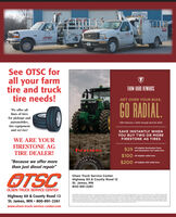 "24hrSee OTSC forall your farmtire and trucktire needs!FARM HARD REWARDSGET OVER YOUR BIAS.We offer alllines of tiresfor pickups andautomobiles,tire equipmentOffer February 1, 2020, through Aprili 30, 2020.and service!SAVE INSTANTLY WHENYOU BUY TWO OR MOREWE ARE YOURFIRESTONE AGFIRESTONE AG TIRES$25off eligible Destination FarmFirestoneand Destination Turt radial tiresTIRE DEALER!$100 off eligibie radial tires""Because we offer more$200 off eligible ADi radial tiresthan just diesel repair""OTSCOlsen Truck Service CenterHighway 60 & County Road 12St. James, MN800-891-2261OLSEN TRUCK SERVICE CENTERsPertomervo o AHighway 60 & County Road 12St. James, MN  800-891-2261dher onermanciaetacompletet ofebe wwww.olsen-truck-service-center.com 24hr See OTSC for all your farm tire and truck tire needs! FARM HARD REWARDS GET OVER YOUR BIAS. We offer all lines of tires for pickups and automobiles, tire equipment Offer February 1, 2020, through Aprili 30, 2020. and service! SAVE INSTANTLY WHEN YOU BUY TWO OR MORE WE ARE YOUR FIRESTONE AG FIRESTONE AG TIRES $25 off eligible Destination Farm Firestone and Destination Turt radial tires TIRE DEALER! $100 off eligibie radial tires ""Because we offer more $200 off eligible ADi radial tires than just diesel repair"" OTSC Olsen Truck Service Center Highway 60 & County Road 12 St. James, MN 800-891-2261 OLSEN TRUCK SERVICE CENTER sPertomervo o A Highway 60 & County Road 12 St. James, MN  800-891-2261 dher oner manciae tacompletet ofebe w www.olsen-truck-service-center.com"