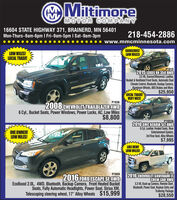 """MiltimoreMOTOR COMPANY16604 STATE HIGHWAY 371, BRAINERD, MN 56401Mon-Thurs-9am-6pm I Fri-9am-5pm I Sat-9am-3pm218-454-2886www.mmcminnesota.comLOW MILES!LOCAL TRADE!GORGEOUS!LOW MILES!P19102015 LEXUS RX 350 AWD3.5 V6, Sunroof/Moonroof, Leather,Heated & Ventilated Front Seats, Automatic DualClimate Control, Bluetooth, Backup Camera,Aluminum Wheels, ABS Brakes and More.$25,950LOCAL TRADEVERY NICE!P19362008 CHEVROLET TRAILBLAZER 4WD6 Cyl., Bucket Seats, Power Windows, Power Locks, AC, Low Miles$8,800P1922A2010 GMC ACADIA SLT AWD6 Cyl, Leather, Heated Seats, RearEntertainment System,3rd Row Seat, Alloy Wheels$7,995ONE OWNER!LOW MILES!IKE NEW!LOW MILES!P18712016 CHEVROLET SILVERADO LTCREW CAB'4WD5.3 V8, Back-up Camera, Remote Start,Bluetooth, Power Seat, Keyless Entry andTrailering Package$28,550P18592016 FORD ESCAPE SE4WDEcoBoost 2.0L, 4WD, Bluetooth, Backup Camera, Front Heated BucketSeats, Fully Automatic Headlights, Power Seat, Sirius XM,Telescoping steering wheel, 17"""" Alloy Wheels $15,999 Miltimore MOTOR COMPANY 16604 STATE HIGHWAY 371, BRAINERD, MN 56401 Mon-Thurs-9am-6pm I Fri-9am-5pm I Sat-9am-3pm 218-454-2886 www.mmcminnesota.com LOW MILES! LOCAL TRADE! GORGEOUS! LOW MILES! P1910 2015 LEXUS RX 350 AWD 3.5 V6, Sunroof/Moonroof, Leather, Heated & Ventilated Front Seats, Automatic Dual Climate Control, Bluetooth, Backup Camera, Aluminum Wheels, ABS Brakes and More. $25,950 LOCAL TRADE VERY NICE! P1936 2008 CHEVROLET TRAILBLAZER 4WD 6 Cyl., Bucket Seats, Power Windows, Power Locks, AC, Low Miles $8,800 P1922A 2010 GMC ACADIA SLT AWD 6 Cyl, Leather, Heated Seats, Rear Entertainment System, 3rd Row Seat, Alloy Wheels $7,995 ONE OWNER! LOW MILES! IKE NEW! LOW MILES! P1871 2016 CHEVROLET SILVERADO LT CREW CAB'4WD 5.3 V8, Back-up Camera, Remote Start, Bluetooth, Power Seat, Keyless Entry and Trailering Package $28,550 P1859 2016 FORD ESCAPE SE4WD EcoBoost 2.0L, 4WD, Bluetooth, Backup Camera, Front Heated Bucket Seats, Fully Automatic Headlights, Power Seat, Sirius XM, Tel"""