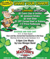 WELCOME TO-O'MAUCIERI'S,SHARE YOUR CHARM!LUCKY LANYARD SPECIALS!$3 Coors (tap or bottle)$4 Jameson Drinks$3 Irish Stew$1 OFF Corned Beef or Rubens1/2 Price FlatbreadsBEVERAGE AND FOOD CART10-3 in Town SquareBeer and Bar, Corned Beef Sandwiches & Hot DogsWarming Tent & Bar by Ace Hardware 10-35-8pm Live Musicby Lisa Wenger BandMAUCIERT'SBISTRO, BAR &DELIITALIAN34650 CO. RD. 3218.692.4800CROSSLAKE, MN WELCOME TO- O'MAUCIERI'S, SHARE YOUR CHARM! LUCKY LANYARD SPECIALS! $3 Coors (tap or bottle) $4 Jameson Drinks $3 Irish Stew $1 OFF Corned Beef or Rubens 1/2 Price Flatbreads BEVERAGE AND FOOD CART 10-3 in Town Square Beer and Bar, Corned Beef Sandwiches & Hot Dogs Warming Tent & Bar by Ace Hardware 10-3 5-8pm Live Music by Lisa Wenger Band MAUCIERT'S BISTRO, BAR & DELI ITALIAN 34650 CO. RD. 3 218.692.4800 CROSSLAKE, MN