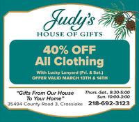 """Judy'sHOUSE OF GIFTS40% OFFAll ClothingWith Lucky Lanyard (Fri. & Sat.)OFFER VALID MARCH 13TH & 14TH""""Gifts From Our HouseTo Your Home""""Thurs.-Sat., 9:30-5:00Sun. 10:00-3:0035494 County Road 3, Crosslake 218-692-3123 Judy's HOUSE OF GIFTS 40% OFF All Clothing With Lucky Lanyard (Fri. & Sat.) OFFER VALID MARCH 13TH & 14TH """"Gifts From Our House To Your Home"""" Thurs.-Sat., 9:30-5:00 Sun. 10:00-3:00 35494 County Road 3, Crosslake 218-692-3123"""