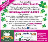 Bring your Kids outfor the Kids Dash!Join us in the7th Annual Clover Dash 5K.This 3.1 mile north woods loop begins andends in the beautiful Crosslake Town Square onSaturday, March 14, 2020- Registration -Register online at www.cloverdash.itsyourace.com until March 11th.Fri. March 13th 6pm-8pm Whitefish Lodge and Suites.Sat. March 14h 7:45am-9am Whitefish Lodge and Suites.Kids 14 & Under can join in the fun with a 0.3 route around Town Square.All racers 21 and over will receive one FREE Green Beerafter the race courtesy of Rafferty's Pizza.Check out Clover Dash on f for more info.Thanks to these sponsors:RoferPIZZA(GLS) CECROSSLAKEC&C Boatworks,Whitefish Lodgeand Suites,SNOLLONOnaCLOVER DASHHARDWARE &APPLIANCESEssentia HealthBRAINERD GAMES Culligan Water andFirst National BankStudioWraps5494 State Hwy. 25Brainerd. MN 56401218-829-3252 800-450-3252 Bring your Kids out for the Kids Dash! Join us in the 7th Annual Clover Dash 5K. This 3.1 mile north woods loop begins and ends in the beautiful Crosslake Town Square on Saturday, March 14, 2020 - Registration - Register online at www.cloverdash.itsyourace.com until March 11th. Fri. March 13th 6pm-8pm Whitefish Lodge and Suites. Sat. March 14h 7:45am-9am Whitefish Lodge and Suites. Kids 14 & Under can join in the fun with a 0.3 route around Town Square. All racers 21 and over will receive one FREE Green Beer after the race courtesy of Rafferty's Pizza. Check out Clover Dash on f for more info. Thanks to these sponsors: Rofer PIZZA (GLS) CE CROSSLAKE C&C Boatworks, Whitefish Lodge and Suites, SNOLLONOna CLOVER DASH HARDWARE & APPLIANCES Essentia Health BRAINERD GAMES Culligan Water and First National Bank Studio Wraps 5494 State Hwy. 25 Brainerd. MN 56401 218-829-3252 800-450-3252