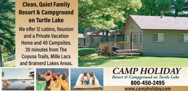 Clean, Quiet FamilyResort & Campgroundon Turtle LakeWe offer 12 cabins, Reunionand a Private VacationHome and 40 Campsites.20 minutes from TheCuyuna Trails, Mille Lacsand Brainerd Lakes Areas.CAMP HOLIDAYResort & Campground on Turtle Lake800-450-2495www.campholiday.com Clean, Quiet Family Resort & Campground on Turtle Lake We offer 12 cabins, Reunion and a Private Vacation Home and 40 Campsites. 20 minutes from The Cuyuna Trails, Mille Lacs and Brainerd Lakes Areas. CAMP HOLIDAY Resort & Campground on Turtle Lake 800-450-2495 www.campholiday.com