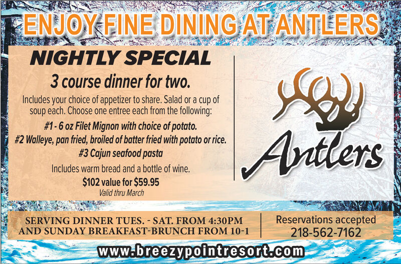 CENJOY FINE DINING AT ANTLERSNIGHTLY SPECIAL3 course dinner for two.Includes your choice of appetizer to share. Salad or a cup ofsoup each. Choose one entree each from the following:# 1-6 oz Filet Mignon with choice of potato.#2 Walleye, pan fried, broiled of batter fried with potato or rice.# 3 Cajun seafood pastaAntlersIncludes warm bread and a bottle of wine.$102 value for $59.95Valid thru MarchSERVING DINNER TUES. - SAT. FROM 4:30PMAND SUNDAY BREAKFAST-BRUNCH FROM 10-1Reservations accepted218-562-7162www.breezypointresort.com CENJOY FINE DINING AT ANTLERS NIGHTLY SPECIAL 3 course dinner for two. Includes your choice of appetizer to share. Salad or a cup of soup each. Choose one entree each from the following: # 1-6 oz Filet Mignon with choice of potato. #2 Walleye, pan fried, broiled of batter fried with potato or rice. # 3 Cajun seafood pasta Antlers Includes warm bread and a bottle of wine. $102 value for $59.95 Valid thru March SERVING DINNER TUES. - SAT. FROM 4:30PM AND SUNDAY BREAKFAST-BRUNCH FROM 10-1 Reservations accepted 218-562-7162 www.breezypointresort.com