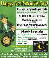 Happy St. Patrick's Day!Lucky Lanyard SpecialsGood Fri. & Sat., March 13 & 14 Only5¢ OFF GALLON OF GASAbsolute Vodka 1.75L(was $37.99)LUCKY LANYARD PRICE $29.99with Free Glass!March Specials:Blarney Irish Cream 1.75L NOW $12.99 Coors Light Pounders24pk 16oz cans NOW $19.99 March 31st Josh WinesNOW $9.99Prices Valid thruSquareMoonite SquareYour One Stop Shop!(218) 692-299837735 County Road 66, Crosslake Crosslake, MNGroceries  Propane  Gasoline  Off Sale Liquor  ATMBait  Tackle  Touchless Car Wash  Subway Restaurant Happy St. Patrick's Day! Lucky Lanyard Specials Good Fri. & Sat., March 13 & 14 Only 5¢ OFF GALLON OF GAS Absolute Vodka 1.75L (was $37.99) LUCKY LANYARD PRICE $29.99 with Free Glass! March Specials: Blarney Irish Cream 1.75L NOW $12.99  Coors Light Pounders 24pk 16oz cans NOW $19.99 March 31st  Josh Wines NOW $9.99 Prices Valid thru Square Moonite Square Your One Stop Shop! (218) 692-2998 37735 County Road 66, Crosslake Crosslake, MN Groceries  Propane  Gasoline  Off Sale Liquor  ATM Bait  Tackle  Touchless Car Wash  Subway Restaurant