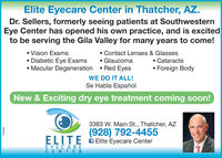 Elite Eyecare Center in Thatcher, AZ.Dr. Sellers, formerly seeing patients at SouthwesternEye Center has opened his own practice, and is excitedto be serving the Gila Valley for many years to come! Vision Exams Diabetic Eye Exams Macular Degeneration  Red Eyes Contact Lenses & Glasses Glaucoma Cataracts Foreign BodyWE DO IT ALL!Se Habla EspañolNew & Exciting dry eye treatment coming soon!3383 W. Main St., Thatcher, AZ(928) 792-4455ELITE Elite Eyecare CenterEYECARECENTER218440 Elite Eyecare Center in Thatcher, AZ. Dr. Sellers, formerly seeing patients at Southwestern Eye Center has opened his own practice, and is excited to be serving the Gila Valley for many years to come!  Vision Exams  Diabetic Eye Exams  Macular Degeneration  Red Eyes  Contact Lenses & Glasses  Glaucoma  Cataracts  Foreign Body WE DO IT ALL! Se Habla Español New & Exciting dry eye treatment coming soon! 3383 W. Main St., Thatcher, AZ (928) 792-4455 ELITE Elite Eyecare Center EYECARE CENTER 218440