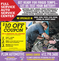 """GET READY FOR FRIGID TEMPS...LET US TEST YOUR BATTERY!FULLSERVICEAUTOSERVICECENTERBATTERIES, BELTS, BRAKES, ENGINE PERFORMANCE &DIAGONOSTICS, EXHAUST, FUEL INJECTION, HEATING& COOLING SYSTEMS, OÍL/LUBE FILTER CHANGES,STEERING SYSTEM, SUSPENSION, AND TRANSMISSIONS.WE SPECIALIZE IN HONDA, ACURA, TOYOTA, LEXUS, NISSAN,HYUNDAI, KIA, INFINITY, SUBARU$10 OFFCOUPONON A PENNZOIL OIL CHANGECOUPON WILL BE SENT 7 DAYS AFTER ENROLLING1.2.3.TEXT"""": PLUM1. TO: 645244Click on the link and acceptTerms and Conditions.RONHEADERSServing theCommunity for20 Years2010EAST3 Receive $10 coupons, periodicallyGIVE US ACALL OREMAILPLUMAUTO@COMCASTNETSEE ASSOCIATE FOR DETAILS.OFFICIALINSPECTIONSTATION**Standard message and data rates may apply. Text STOP at any time to end texts.PLUM AUTOMOTIVE SERVICE CENTER 412.798.3600WE ACCEPT THEFOLLOWING CARDSSERVICE HOURS:MONDAY THROUGH FRIDAY8:00 AM TO 5:00 PM712 UNITY CENTER RD. PITTSBURGH, PA 15239PLUMAUTOMOTIVESERVVICECENTER.COMadno-108564 GET READY FOR FRIGID TEMPS... LET US TEST YOUR BATTERY! FULL SERVICE AUTO SERVICE CENTER BATTERIES, BELTS, BRAKES, ENGINE PERFORMANCE & DIAGONOSTICS, EXHAUST, FUEL INJECTION, HEATING & COOLING SYSTEMS, OÍL/LUBE FILTER CHANGES, STEERING SYSTEM, SUSPENSION, AND TRANSMISSIONS. WE SPECIALIZE IN HONDA, ACURA, TOYOTA, LEXUS, NISSAN, HYUNDAI, KIA, INFINITY, SUBARU $10 OFF COUPON ON A PENNZOIL OIL CHANGE COUPON WILL BE SENT 7 DAYS AFTER ENROLLING 1. 2. 3. TEXT"""": PLUM 1. TO: 645244 Click on the link and accept Terms and Conditions. RON HEADERS Serving the Community for 20 Years 2010 EAST 3 Receive $10 coupons , periodically GIVE US ACALL OREMAIL PLUMAUTO@COMCASTNET SEE ASSOCIATE FOR DETAILS. OFFICIAL INSPECTION STATION **Standard message and data rates may apply. Text STOP at any time to end texts. PLUM AUTOMOTIVE SERVICE CENTER 412.798.3600 WE ACCEPT THE FOLLOWING CARDS SERVICE HOURS: MONDAY THROUGH FRIDAY 8:00 AM TO 5:00 PM 712 UNITY CENTER RD. PITTSBURGH, PA 15239 PLUMAUTOMOTIVESERVVICECENTER.COM adno-108564"""