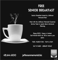 FREESENIOR BREAKFASTSenior's Breakfast hosted by JeffersonMemorial ParkMeet with the Jefferson Memorial CustomerService Team to speak about AdvancedPlanningPlease RSVP / Space is Limited.Call 412-655-4500 ext. 122 to reserve yourspace.TUES. MARCH 10th - 9AM to 11AMEAT N PARK - LIBRARY ROAD412.644.4500jeffersonmemorial.bizJEFFERSONMEMORIAL PARKodne- 108010 FREE SENIOR BREAKFAST Senior's Breakfast hosted by Jefferson Memorial Park Meet with the Jefferson Memorial Customer Service Team to speak about Advanced Planning Please RSVP / Space is Limited. Call 412-655-4500 ext. 122 to reserve your space. TUES. MARCH 10th - 9AM to 11AM EAT N PARK - LIBRARY ROAD 412.644.4500 jeffersonmemorial.biz JEFFERSON MEMORIAL PARK odne- 108010