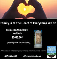 Family is at The Heart of Everything We DoCremation Niche unitsSENE NNDavailable$2625.00*(Washington & Lincoln Niches)*Price based on niche property only. Cemetery and other burial fees addtionalJEFFERSONMEMORIAL PARK412.655.4500Jeffersonmemorial.bizodno- 107419 Family is at The Heart of Everything We Do Cremation Niche units SENE NND available $2625.00* (Washington & Lincoln Niches) *Price based on niche property only. Cemetery and other burial fees addtional JEFFERSON MEMORIAL PARK 412.655.4500 Jeffersonmemorial.biz odno- 107419