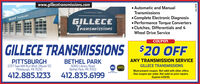 www.gillecetransmissions.com Automatic and ManualTransmissionsEstablished 1984 Complete Electronic Diagnosis Performance Torque Converters Clutches, Differentials and 4Wheel Drive ServiceFILLECE T onrGILLECETransmissionsCOUPONGILLECE TRANSMISSIONS $20 OFFANY TRANSMISSION SERVICEPITTSBURGH2237 Saw Mill Run Blvd. (Route 51)Pittsburgh, PA 1521oBETHEL PARK6060 Library RoadBethel Park, PA 15102GILLECE TRANSMISSIONSASEMust present coupon. Not valid with other offers.One coupon per order. Not valid on prior repairs.Expires 4/29/20.echniciane412.885.1233412.835.6199 www.gillecetransmissions.com  Automatic and Manual Transmissions Established 1984  Complete Electronic Diagnosis  Performance Torque Converters  Clutches, Differentials and 4 Wheel Drive Service FILLECE T onr GILLECE Transmissions COUPON GILLECE TRANSMISSIONS $20 OFF ANY TRANSMISSION SERVICE PITTSBURGH 2237 Saw Mill Run Blvd. (Route 51) Pittsburgh, PA 1521o BETHEL PARK 6060 Library Road Bethel Park, PA 15102 GILLECE TRANSMISSIONS ASE Must present coupon. Not valid with other offers. One coupon per order. Not valid on prior repairs. Expires 4/29/20. echniciane 412.885.1233 412.835.6199
