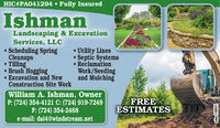 HIC#PA041294  Fully InsuredIshmanLandscaping & ExcavationServices, LLCScheduling SpringCleanups Tilling Brush Hogging Excavation and NewConstruction Site Work Utility LinesSeptic Systems ReclamationWork/Seedingand MulchingWilliam A. Ishman, OwnerP: (724) 354-4121 C: (724) 919-7249F: (724) 354-2468e-mail: dai4@windstream.netFREEESTIMATESadno=105770 HIC#PA041294  Fully Insured Ishman Landscaping & Excavation Services, LLC Scheduling Spring Cleanups  Tilling  Brush Hogging  Excavation and New Construction Site Work  Utility Lines Septic Systems  Reclamation Work/Seeding and Mulching William A. Ishman, Owner P: (724) 354-4121 C: (724) 919-7249 F: (724) 354-2468 e-mail: dai4@windstream.net FREE ESTIMATES adno=105770