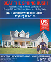 "BEAT THE SPRING RUSH!Request a FREE In-Home Estimate ForEnergy-Efficient Windows, Doors and Siding TodayCALL WINDOW WORLD OF JOLIETAT (815) 729-31000%FINANCINGAvalabio to Qualfed AcpicantsApply Online atWindowWorldJoliet.comGREAT PRICE  GREAT PROMISE  GREAT PRODUCT  GREAT PEOPLEShowroom: 2363 Copper Ct. Crest HillPhone: (815) 729-3100Website: WindowWorldJoliet.comBWindouorld""Simply the Best for Less"""" BEAT THE SPRING RUSH! Request a FREE In-Home Estimate For Energy-Efficient Windows, Doors and Siding Today CALL WINDOW WORLD OF JOLIET AT (815) 729-3100 0% FINANCING Avalabio to Qualfed Acpicants Apply Online at WindowWorldJoliet.com GREAT PRICE  GREAT PROMISE  GREAT PRODUCT  GREAT PEOPLE Showroom: 2363 Copper Ct. Crest Hill Phone: (815) 729-3100 Website: WindowWorldJoliet.com BWindou orld ""Simply the Best for Less"""""