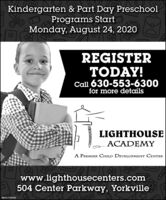 Kindergarten & Part Day PreschoolPrograms StartMonday, August 24, 2020REGISTERTODAY!Call 630-553-6300for more detailsLIGHTHOUSEACADEMYA PREMIER CHILD DEVELOPMENT CENTERwww.lighthousecenters.com504 Center Parkway, YorkvilleSM-CL17531541II++++ Kindergarten & Part Day Preschool Programs Start Monday, August 24, 2020 REGISTER TODAY! Call 630-553-6300 for more details LIGHTHOUSE ACADEMY A PREMIER CHILD DEVELOPMENT CENTER www.lighthousecenters.com 504 Center Parkway, Yorkville SM-CL1753154 1II ++++