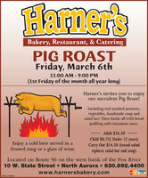 Hamer'sBakery, Restaurant, & CateringPIG ROASTFriday, March 6th11:00 AM - 9:00 PM(1st Friday of the month all year long)Harner's invites you to enjoyour succulent Pig Roast!Including real mashed potatoes,vegetables, handmade soup andsalad bar! Then finish off with breadpudding and cinnamon sauce.Adult $16.50Enjoy a cold beer served in afrosted mug or a glass of wineChild $8.75( Under 12 years)Carry Out $14.50 (tossed saladreplaces salad bar and soup)Located on Route 56 on the west bank of the Fox River10 W. State Street  North Aurora  630.892.4400www.harnersbakery.comMasterCandVISASM-CL1756613 Hamer's Bakery, Restaurant, & Catering PIG ROAST Friday, March 6th 11:00 AM - 9:00 PM (1st Friday of the month all year long) Harner's invites you to enjoy our succulent Pig Roast! Including real mashed potatoes, vegetables, handmade soup and salad bar! Then finish off with bread pudding and cinnamon sauce. Adult $16.50 Enjoy a cold beer served in a frosted mug or a glass of wine Child $8.75( Under 12 years) Carry Out $14.50 (tossed salad replaces salad bar and soup) Located on Route 56 on the west bank of the Fox River 10 W. State Street  North Aurora  630.892.4400 www.harnersbakery.com MasterCand VISA SM-CL1756613