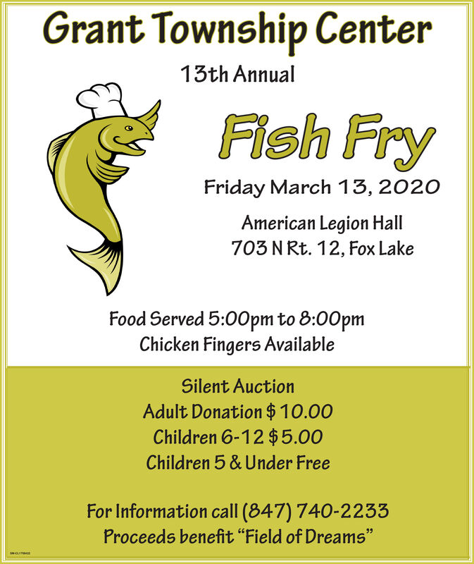 """Grant Township Center13th AnnualFish FryFriday March 13, 2020American Legion Hall703 N Rt. 12, Fox LakeFood Served 5:00pm to 8:00pmChicken Fingers AvailableSilent AuctionAdult Donation $10.00Children 6-12 $5.00Children 5 & Under FreeFor Information call (847) 740-2233Proceeds benefit """"Field of Dreams""""99WCLITMA Grant Township Center 13th Annual Fish Fry Friday March 13, 2020 American Legion Hall 703 N Rt. 12, Fox Lake Food Served 5:00pm to 8:00pm Chicken Fingers Available Silent Auction Adult Donation $10.00 Children 6-12 $5.00 Children 5 & Under Free For Information call (847) 740-2233 Proceeds benefit """"Field of Dreams"""" 99 WCLITMA"""
