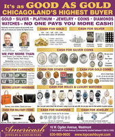 """It's as GO OD AS G OLDCHICAGOLAND'S HIGHEST BUYERGOLD  SILVER  PLATINUM  JEWELRY  COINS  DIAMONDSWATCHES - NO ONE PAYS YOU MORE CASH!Nationally renowned experts will personally meetwith you to ensure you receive the highest prices.CASH FOR GOLDCASH FOR SILVER10K  14K  18K - 22K - 24KBUYING NEW USED OR BROKEN CHAINS  BRACELETS RINGS  WATCH CASES CHARMS  WEDDING BANDS COINS  GOLD TEETHSTERLINGTEA SETSSILVERBARSFRANKLINMINT SETSSTERLINGFLATWAREJohn BurnettBrian HoogeveenNumiematistNumismatistGIA Graduate GemologistProfessional AppraiserCASH FOR SILVER COINSWE PAY MORE THANWe pay moreHotel Buyers, Coin Dealers, Jewelry Stores,Antique Dealers, Pawn ShopsforRare DatesMemberships: Ihternational Watch & Jowelry Guild,American Numismatic Association, Polygon Jewelry Network.Rapnet Diamond Network, Industry Council for Tangble Assets.Professional Coin Grading Service, Numismatic Guarantoe CorporationCompleteCollections""""We will pay you at least $15 per Silver DollarCASH FOR CURRENCYCASH FOR OTHER COINSCASH FOR GOLD COINS Large Notes Small Notes ConfederateCurrency FractionalCurrencyAll U.S. Gold Coins$1-$2%-$3-S4-S5-S10-$20All Foreign Gold CoinsAN Gold Bullion CoinsandProof SetsCASH FOR ROLEX & LUXURY WATCHESBUYING LUXURY HANDBAGSROLEXOMEGAPatekPhilppeJagerLecoutreVacheronAudemarpiguet Breting Jange Lecoutre PareraAI ModelsConstartinReversoHermes, Louis Vuitton, Chanel and moreDon't see your watch listed? We still want it, bring it in for top cash offer. No one pays more for fine watches & pocket watches.CASH FOR MILITARY ITEMSCASH FOR DIAMONDSCASH FOR JEWELRYAll Shapes & Sizes Up To 30 CaratsModern  Antique  Designer""""WE BUY ALL DIAMONDSEVEN OLD EUROPEAN & MINE CUT DIAMONDS""""WE LOVE ANTIQUE PLATINUM JEWELRYWe pay huge premiums for Titany  Winston  Cartier  BvlgariBayonets, helmets, daggers, uniforms and moreAmericash16 W. Ogden Avenue, Westmont(1 block west of Cass Avenue Conveniently located between I-294 & 1-355)630-969-9600JEWELRY & COIN BUYERSwww.topcashbuyer.com It's as GO"""