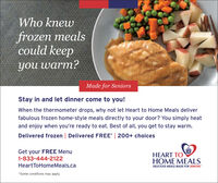 """Who knewfrozen mealscould keepyou warm?Made for SeniorsStay in and let dinner come to you!When the thermometer drops, why not let Heart to Home Meals deliverfabulous frozen home-style meals directly to your door? You simply heatand enjoy when you're ready to eat. Best of all, you get to stay warm.Delivered frozen 