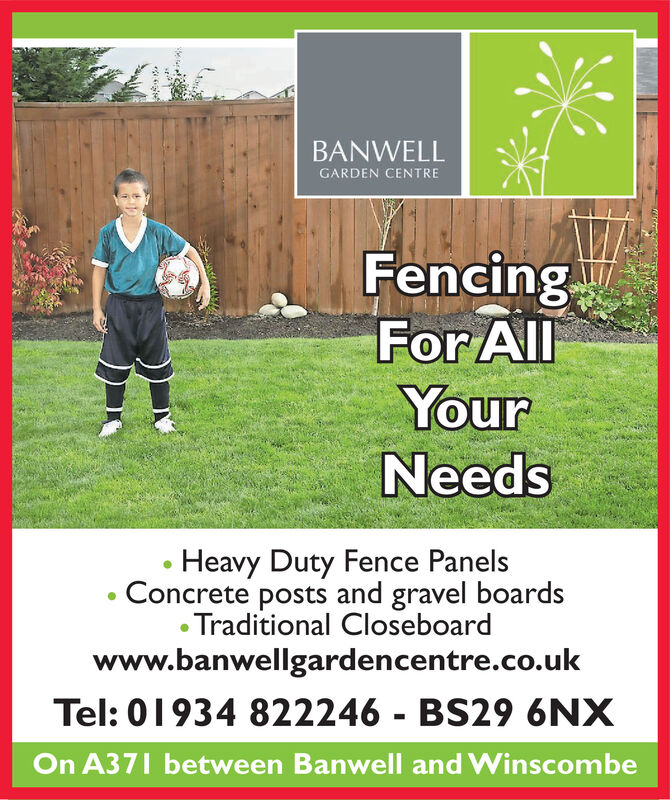 BANWELLGARDEN CENTREFencingFor AllYourNeedsHeavy Duty Fence PanelsConcrete posts and gravel boardsTraditional Closeboardwww.banwellgardencentre.co.ukTel: 01934 822246 - BS29 6NXOn A371 between Banwell and Winscombe BANWELL GARDEN CENTRE Fencing For All Your Needs Heavy Duty Fence Panels Concrete posts and gravel boards Traditional Closeboard www.banwellgardencentre.co.uk Tel: 01934 822246 - BS29 6NX On A371 between Banwell and Winscombe