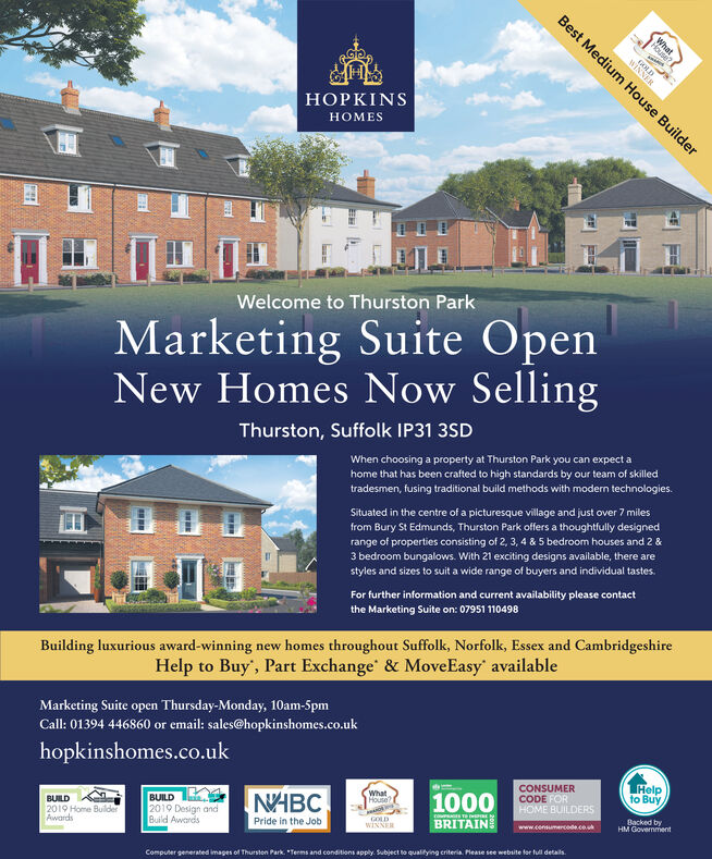 """Best Medium House BuilderHouWINDHOPKINSMESWelcome to Thurston ParkMarketing Suite OpenNew Homes Now SellingThurston, Suffolk IP31 3SDWhen choosing a property at Thurston Park you can expect ahome that has been crafted to high standards by our team of skilledtradesmen, fusing traditional build methods with modern technologies.Situated in the centre of a picturesque village and just over 7 milesfrom Bury St Edmunds, Thurston Park offers a thoughtfully designedrange of properties consisting of 2, 3, 4 & 5 bedroom houses and 2 &3 bedroom bungalows. With 21 exciting designs available, there arestyles and sizes to suit a wide range of buyers and individual tastes.For further information and current availability please contactthe Marketing Suite on: 07951 110498Building luxurious award-winning new homes throughout Suffolk, Norfolk, Essex and CambridgeshireHelp to Buy', Part Exchange' & MoveEasy' availableMarketing Suite open Thursday-Monday, 10am-5pmCall: 01394 446860 or email: sales@hopkinshomes.co.ukhopkinshomes.co.ukCONSUMERCODE FORHOME BUILDERSHelpto BuyWhatHouseBUILD2019 Design andBuild AwardsNABC1000BRITAINBUILDBacked byHM Government2019 Home BuilderAwardsGOLDWINNERwww.consumercede.co.uPride in the JobComputer generated images of Thursteon Park. """"Terms and conditions apply. Subject to qualitying criteria. Pease see website for full details. Best Medium House Builder Hou WIND HOPKINS MES Welcome to Thurston Park Marketing Suite Open New Homes Now Selling Thurston, Suffolk IP31 3SD When choosing a property at Thurston Park you can expect a home that has been crafted to high standards by our team of skilled tradesmen, fusing traditional build methods with modern technologies. Situated in the centre of a picturesque village and just over 7 miles from Bury St Edmunds, Thurston Park offers a thoughtfully designed range of properties consisting of 2, 3, 4 & 5 bedroom houses and 2 & 3 bedroom bungalows. With 21 exciting designs available, there are styles and sizes to suit a"""