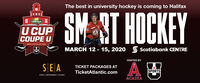 The best in university hockey is coming to HalifaxSMART HOCKEYCavendishU CUPCOUPE UMENS HALIFAX NS 2020MARCH 12 - 15, 2020O Scotiabank CENTRESPORTSHOSTED BYSEATICKET PACKAGES ATTicketAtlantic.comSPORTSSPORTS | ENTERTAINMENT | ATLANTICACADIA The best in university hockey is coming to Halifax SMART HOCKEY Cavendish U CUP COUPE U MENS HALIFAX NS 2020 MARCH 12 - 15, 2020 O Scotiabank CENTRE SPORTS HOSTED BY SEA TICKET PACKAGES AT TicketAtlantic.com SPORTS SPORTS | ENTERTAINMENT | ATLANTIC ACADIA