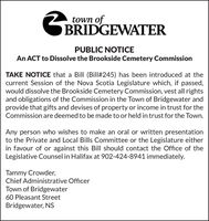town ofGBRIDGEWATERPUBLIC NOTICEAn ACT to Dissolve the Brookside Cemetery CommissionTAKE NOTICE that a Bill (Bill#245) has been introduced at thecurrent Session of the Nova Scotia Legislature which, if passed,would dissolve the Brookside Cemetery Commission, vest all rightsand obligations of the Commission in the Town of Bridgewater andprovide that gifts and devises of property or income in trust for theCommission are deemed to be made to or held in trust for the Town.Any person who wishes to make an oral or written presentationto the Private and Local Bills Committee or the Legislature eitherin favour of or against this Bill should contact the Office of theLegislative Counsel in Halifax at 902-424-8941 immediately.Tammy Crowder,Chief Administrative OfficerTown of Bridgewater60 Pleasant StreetBridgewater, NS town of GBRIDGEWATER PUBLIC NOTICE An ACT to Dissolve the Brookside Cemetery Commission TAKE NOTICE that a Bill (Bill#245) has been introduced at the current Session of the Nova Scotia Legislature which, if passed, would dissolve the Brookside Cemetery Commission, vest all rights and obligations of the Commission in the Town of Bridgewater and provide that gifts and devises of property or income in trust for the Commission are deemed to be made to or held in trust for the Town. Any person who wishes to make an oral or written presentation to the Private and Local Bills Committee or the Legislature either in favour of or against this Bill should contact the Office of the Legislative Counsel in Halifax at 902-424-8941 immediately. Tammy Crowder, Chief Administrative Officer Town of Bridgewater 60 Pleasant Street Bridgewater, NS