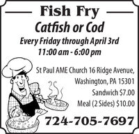 Fish FryCatfish or CodEvery Friday through April 3rd11:00 am - 6:00 pmSt Paul AME Church 16 Ridge Avenue,Washington, PA 15301Sandwich $7.00Meal (2 Sides) $10.00724-705-7697 Fish Fry Catfish or Cod Every Friday through April 3rd 11:00 am - 6:00 pm St Paul AME Church 16 Ridge Avenue, Washington, PA 15301 Sandwich $7.00 Meal (2 Sides) $10.00 724-705-7697