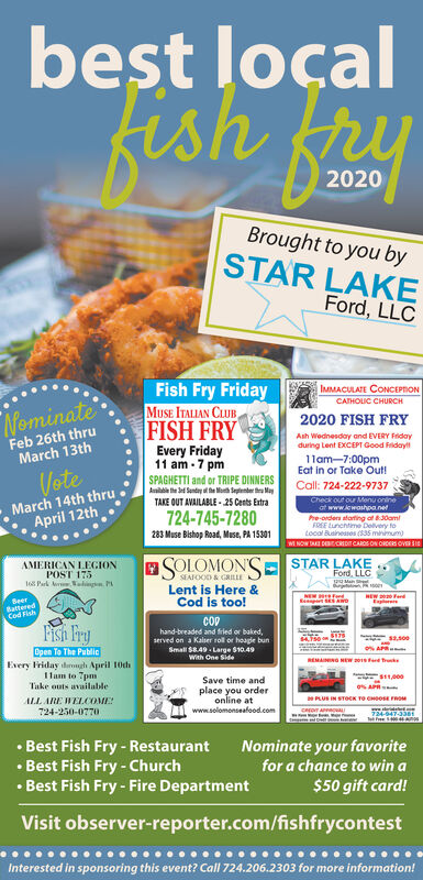 best loçalfish fryfish2020Brought to you bySTAR LAKEFord, LLCFish Fry FridayMUSE ITALIAN CLUBFISH FRYEvery Friday11 am - 7 pmIMMACULATE CONCEPTONCATHOLIC CHURCHNominate2020 FISH FRYFeb 26th thruMarch 13thAsh Wednesday and EVERY Fidayduring Lent EXCEPT Good FridaylVoteMarch 14th thruApril 12th1lam-7:00pmEat in or Take Out!Call: 724-222-9737Check our ou Menu onineSPAGHETTI and or TRIPE DINNERSAailabie he ef Senday d he Moth Seplenber u MayTAKE OUT AVAILABLE - 25 Cents Extraat www.ewashpanet724-745-7280283 Muse Bishop Road, Muse, PA 15301Pre-orders atarting of 830amFREE Lunentime Delvery totocal Businessos (S35 minimum)M NOW E DEECHDITCAROS ON OHCES OV SIESOLOMON'SELent is Here &Cod is too!AMERICAN LEGIONPOST 17518 Park eraln PSTAR LAKEFord. LLCSEAFOOD & GRILLEnjtNEW ferdpet SANDHEW 2 FerdEglereSeerBatteredCod FishPish Frycophand-breaded and firied or baked,served on a Kalser rol or hoape bunOpen To The PubliceEvery Friday dugh April 10th1lam to TpmTake outs availableSmall S8.49. Large S10.49Wah One SideREMAINING NEWSave time andplace you orderonline atwww.solomonseafood.comPLUS IN STOCK TO CHo FROMALL ARE WELCOME:724-250-077024-947-3361 Best Fish Fry - Restaurant Best Fish Fry - Church Best Fish Fry - Fire DepartmentNominate your favoritefor a chance to win a$50 gift card!Visit observer-reporter.com/fishfrycontestInterested in sponsoring this event? Call 724.206.2303 for more information! best loçal fish fry fish 2020 Brought to you by STAR LAKE Ford, LLC Fish Fry Friday MUSE ITALIAN CLUB FISH FRY Every Friday 11 am - 7 pm IMMACULATE CONCEPTON CATHOLIC CHURCH Nominate 2020 FISH FRY Feb 26th thru March 13th Ash Wednesday and EVERY Fiday during Lent EXCEPT Good Fridayl Vote March 14th thru April 12th 1lam-7:00pm Eat in or Take Out! Call: 724-222-9737 Check our ou Menu onine SPAGHETTI and or TRIPE DINNERS Aailabie he ef Senday d he Moth Seplenber u May TAKE OUT AVAILABLE - 25 Cents Extra at www.ewashpanet 724-745-7280 283 Muse Bishop Road, Muse, PA 15301 Pre-orders atart