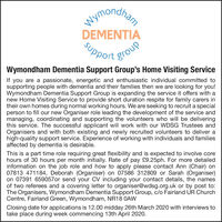 WymondhenDEMENTIAPport groWymondham Dementia Support Group's Home Visiting ServiceIf you are a passionate, energetic and enthusiastic individual committed tosupporting people with dementia and their families then we are looking for you!Wymondham Dementia Support Group is expanding the service it offers with anew Home Visiting Service to provide short duration respite for family carers intheir own homes during normal working hours. We are seeking to recruit a specialperson to fill our new Organiser role leading the development of the service andmanaging, coordinating and supporting the volunteers who will be deliveringthis service. The successful applicant will work with our WDSG Trustees andOrganisers and with both existing and newly recruited volunteers to deliver ahigh-quality support service. Experience of working with individuals and familiesaffected by dementia is desirable.This is a part time role requiring great flexibility and is expected to involve corehours of 30 hours per month initially. Rate of pay £9.25ph. For more detailedinformation on the job role and how to apply please contact Ann (Chair) on07813 471184, Deborah (Organiser) on 07586 312809 or Sarah (Organiser)on 07391 659057or send your CV including your contact details, the namesof two referees and a covering letter to organiser@wdsg.org.uk or by post to:The Organisers, Wymondham Dementia Support Group, c/o Fairland UR ChurchCentre, Fairland Green, Wymondham, NR18 OAWClosing date for applications is 12.00 midday 26th March 2020 with interviews totake place during week commencing 13th April 2020. Wymondhen DEMENTIA Pport gro Wymondham Dementia Support Group's Home Visiting Service If you are a passionate, energetic and enthusiastic individual committed to supporting people with dementia and their families then we are looking for you! Wymondham Dementia Support Group is expanding the service it offers with a new Home Visiting Service to provide short duration respite for family carers in their own homes during normal working hours. We are seeking to recruit a special person to fill our new Organiser role leading the development of the service and managing, coordinating and supporting the volunteers who will be delivering this service. The successful applicant will work with our WDSG Trustees and Organisers and with both existing and newly recruited volunteers to deliver a high-quality support service. Experience of working with individuals and families affected by dementia is desirable. This is a part time role requiring great flexibility and is expected to involve core hours of 30 hours per month initially. Rate of pay £9.25ph. For more detailed information on the job role and how to apply please contact Ann (Chair) on 07813 471184, Deborah (Organiser) on 07586 312809 or Sarah (Organiser) on 07391 659057or send your CV including your contact details, the names of two referees and a covering letter to organiser@wdsg.org.uk or by post to: The Organisers, Wymondham Dementia Support Group, c/o Fairland UR Church Centre, Fairland Green, Wymondham, NR18 OAW Closing date for applications is 12.00 midday 26th March 2020 with interviews to take place during week commencing 13th April 2020.