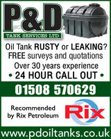 P&DTANK SERVICES LTDOil Tank RUSTY or LEAKING?FREE surveys and quotationsOver 30 years experience24 HOUR CALL OUT 01508 570629RixRecommendedby Rix Petroleumwww.pdoiltanks.co.uk P&D TANK SERVICES LTD Oil Tank RUSTY or LEAKING? FREE surveys and quotations Over 30 years experience 24 HOUR CALL OUT  01508 570629 Rix Recommended by Rix Petroleum www.pdoiltanks.co.uk