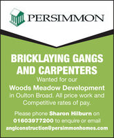 PERSIMMONBRICKLAYING GANGSAND CARPENTERSWanted for ourWoods Meadow Developmentin Oulton Broad. All price work andCompetitive rates of pay.Please phone Sharon Hilburn on01603977200 to enquire or emailanglconstruction@persimmonhomes.com PERSIMMON BRICKLAYING GANGS AND CARPENTERS Wanted for our Woods Meadow Development in Oulton Broad. All price work and Competitive rates of pay. Please phone Sharon Hilburn on 01603977200 to enquire or email anglconstruction@persimmonhomes.com