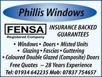 Phillis WindowsFENSA INSURANCE BACKEDGUARANTEESRegistered Company Windows  Doors  Misted UnitsGlazing  Fascias  Guttering Coloured Double Glazed (Composite) DoorsFree Quotes  28 Years ExperienceTel: 01934 642235 Mob: 07837 754657 Phillis Windows FENSA INSURANCE BACKED GUARANTEES Registered Company  Windows  Doors  Misted Units Glazing  Fascias  Guttering  Coloured Double Glazed (Composite) Doors Free Quotes  28 Years Experience Tel: 01934 642235 Mob: 07837 754657